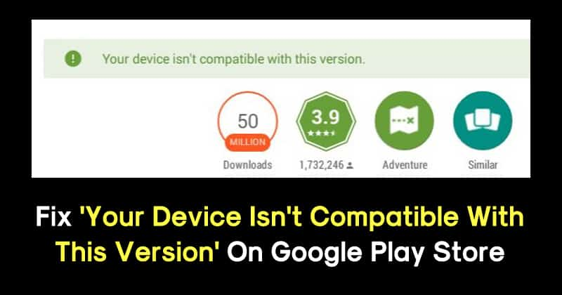A solution to Your device isn't compatible with this version on Play Store